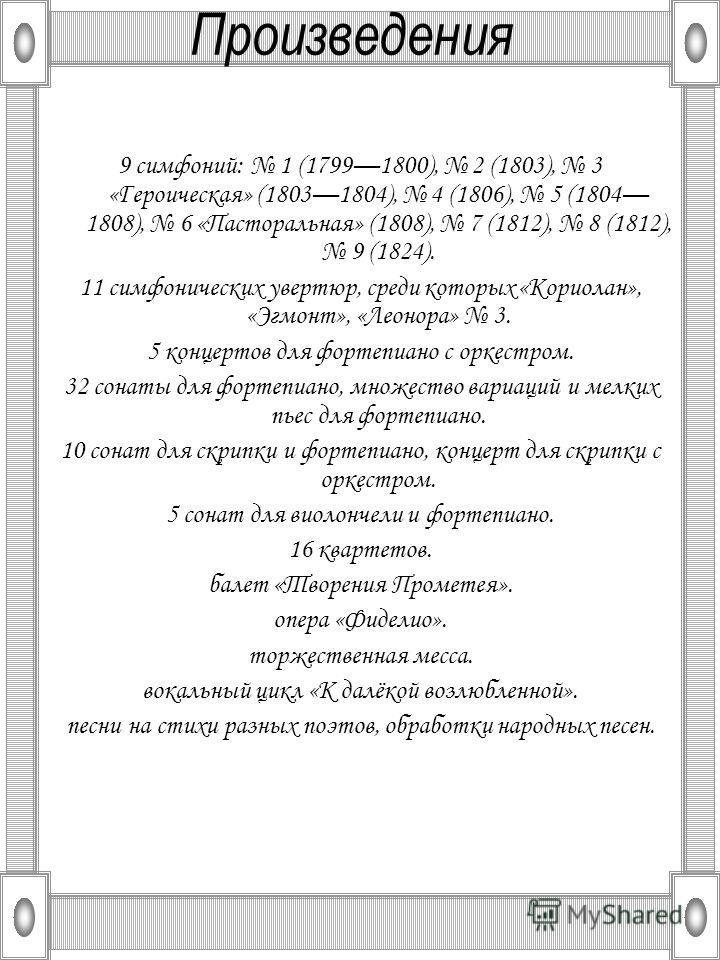 Произведения 9 симфоний: 1 (17991800), 2 (1803), 3 «Героическая» (18031804), 4 (1806), 5 (1804 1808), 6 «Пасторальная» (1808), 7 (1812), 8 (1812), 9 (1824). 11 симфонических увертюр, среди которых «Кориолан», «Эгмонт», «Леонора» 3. 5 концертов для фо