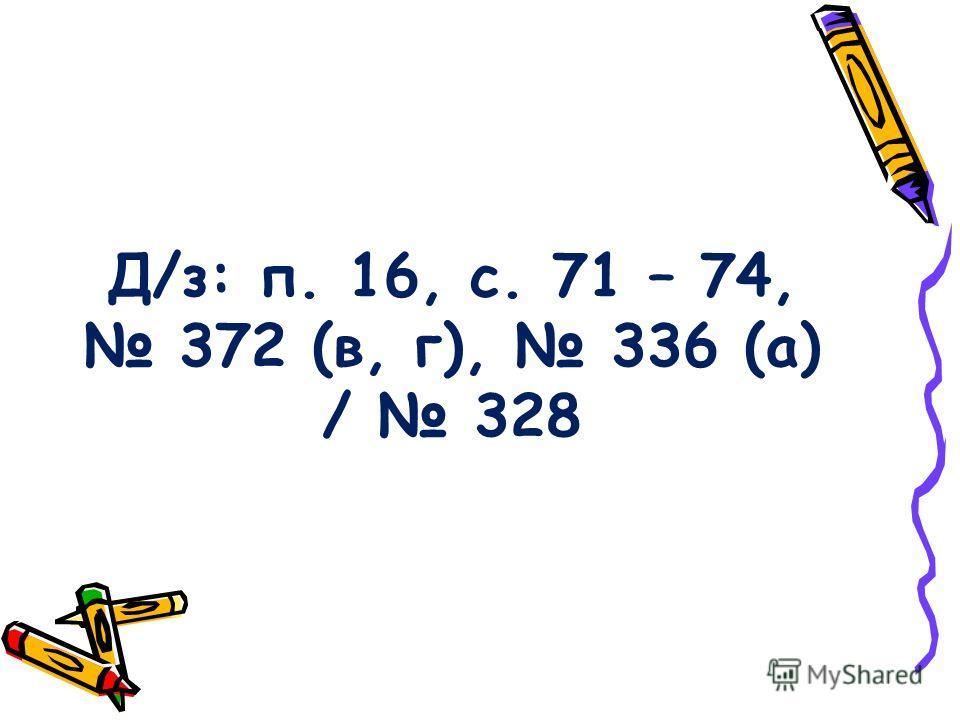Д/з: п. 16, с. 71 – 74, 372 (в, г), 336 (а) / 328