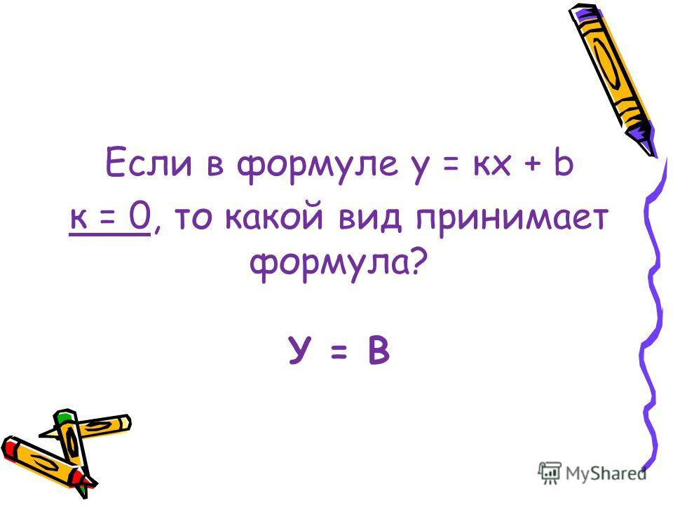У = B Если в формуле у = кх + b к = 0, то какой вид принимает формула?