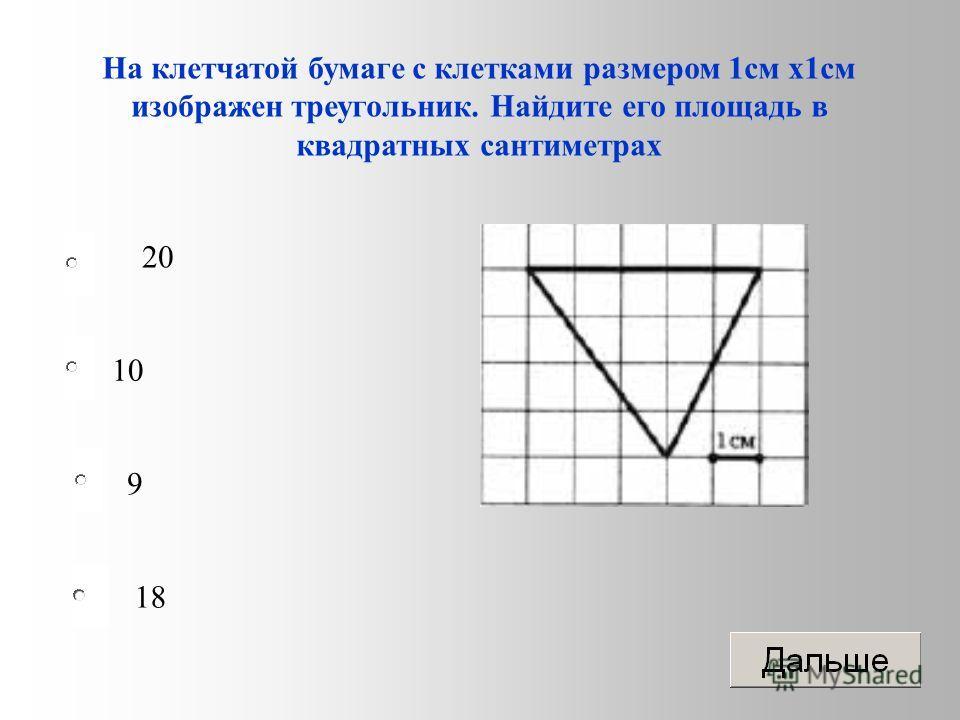 10 9 18 20 На клетчатой бумаге с клетками размером 1 см х 1 см изображен треугольник. Найдите его площадь в квадратных сантиметрах