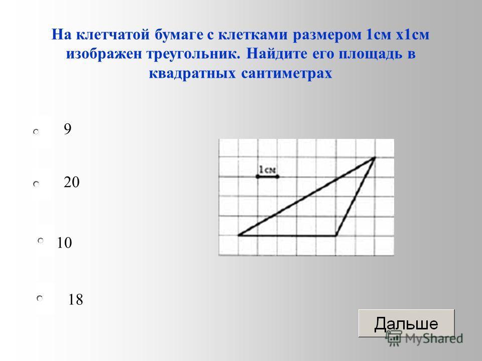 10 20 18 9 На клетчатой бумаге с клетками размером 1 см х 1 см изображен треугольник. Найдите его площадь в квадратных сантиметрах