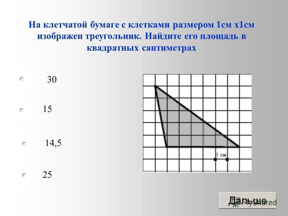 На клетчатой бумаге с клетками размером 1 см х 1 см изображен треугольник. Найдите его площадь в квадратных сантиметрах 30 15 14,5 25
