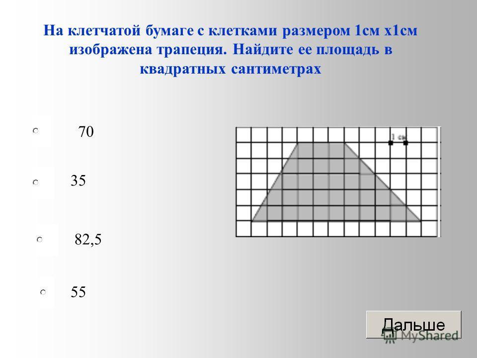 70 35 82,5 55 На клетчатой бумаге с клетками размером 1 см х 1 см изображена трапеция. Найдите ее площадь в квадратных сантиметрах