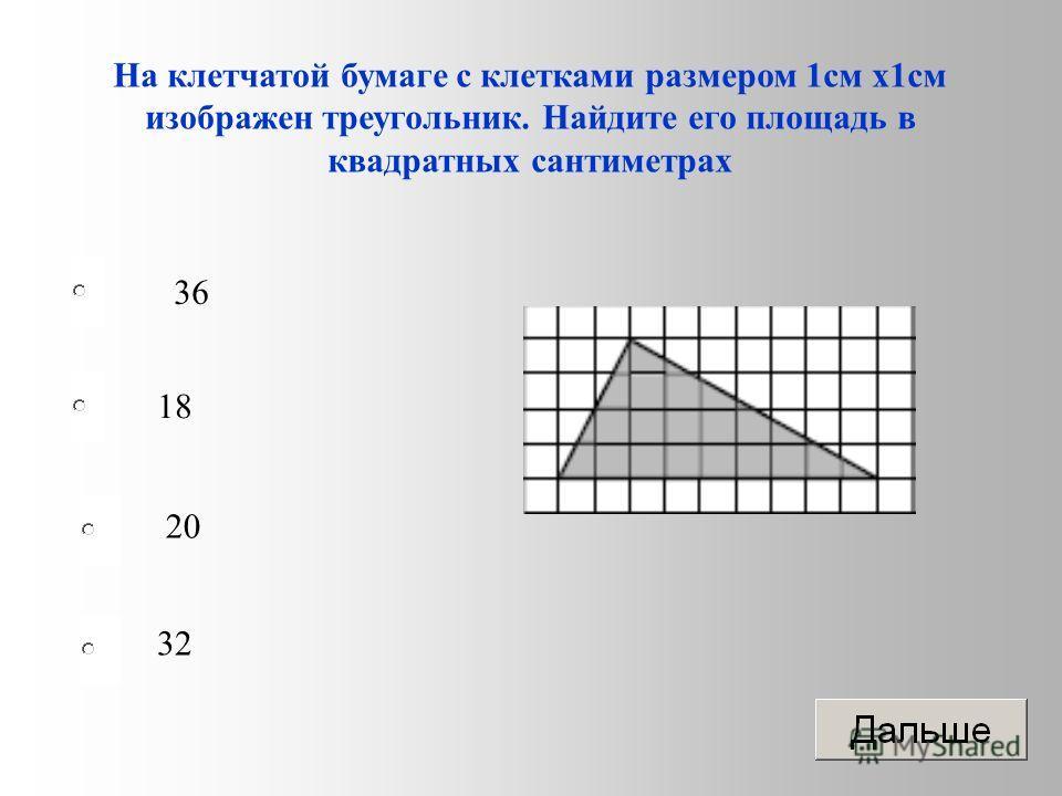 36 18 20 32 На клетчатой бумаге с клетками размером 1 см х 1 см изображен треугольник. Найдите его площадь в квадратных сантиметрах