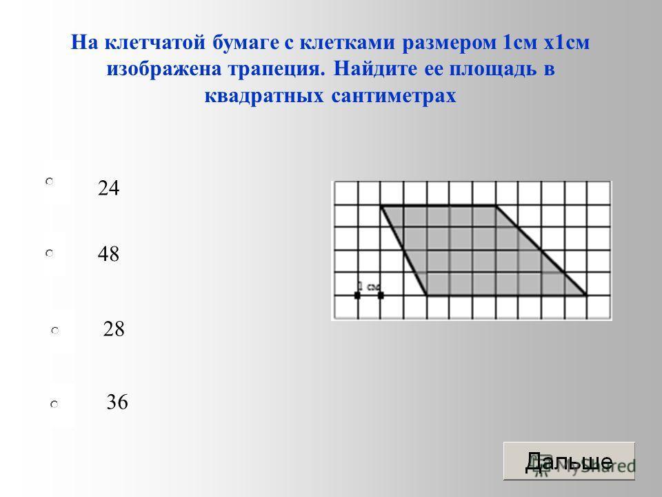 24 28 36 48 На клетчатой бумаге с клетками размером 1 см х 1 см изображена трапеция. Найдите ее площадь в квадратных сантиметрах