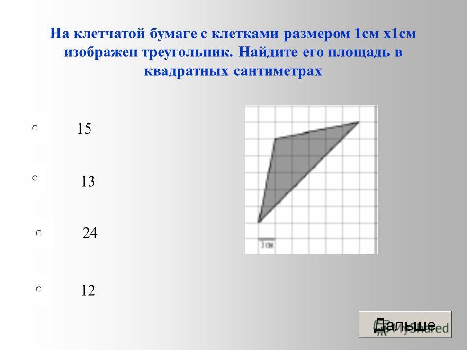 12 13 24 15 На клетчатой бумаге с клетками размером 1 см х 1 см изображен треугольник. Найдите его площадь в квадратных сантиметрах
