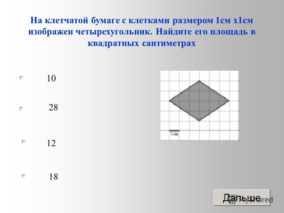12 28 18 10 На клетчатой бумаге с клетками размером 1 см х 1 см изображен четырехугольник. Найдите его площадь в квадратных сантиметрах