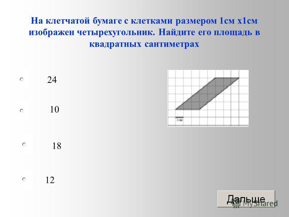 12 10 18 24 На клетчатой бумаге с клетками размером 1 см х 1 см изображен четырехугольник. Найдите его площадь в квадратных сантиметрах