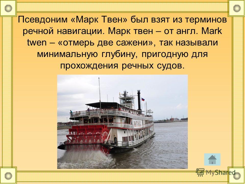 Псевдоним «Марк Твен» был взят из терминов речной навигации. Марк твен – от англ. Mark twen – «отмерь две сажени», так называли минимальную глубину, пригодную для прохождения речных судов.