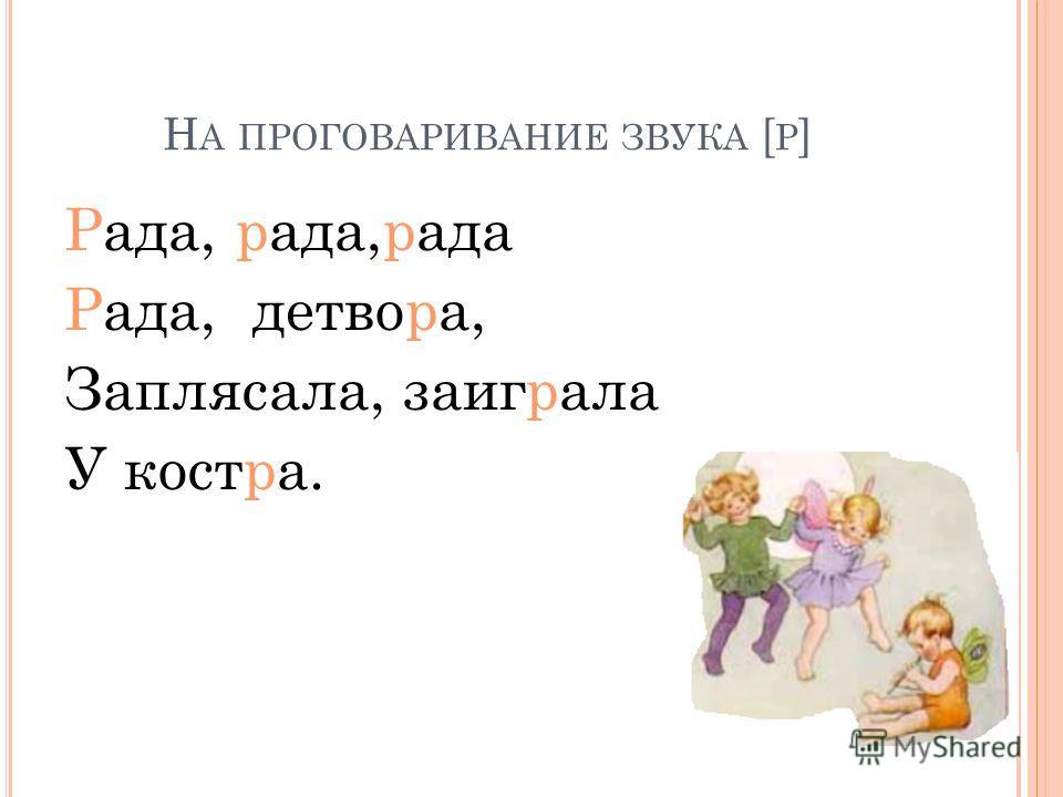 Н А ПРОГОВАРИВАНИЕ ЗВУКА [ Р ] Рада, рада,рада Рада, детвора, Заплясала, заиграла У костра.