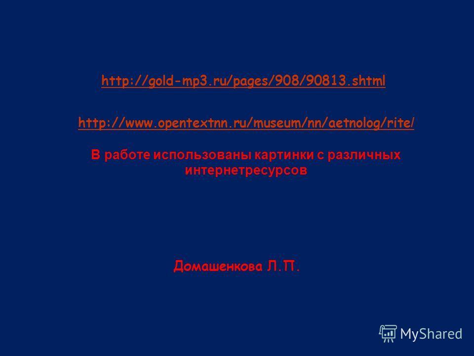 http://www.opentextnn.ru/museum/nn/aetnolog/rite / http://www.opentextnn.ru/museum/nn/aetnolog/rite / В работе использованы картинки с различных интернетресурсов Домашенкова Л.П. http://gold-mp3.ru/pages/908/90813.shtml
