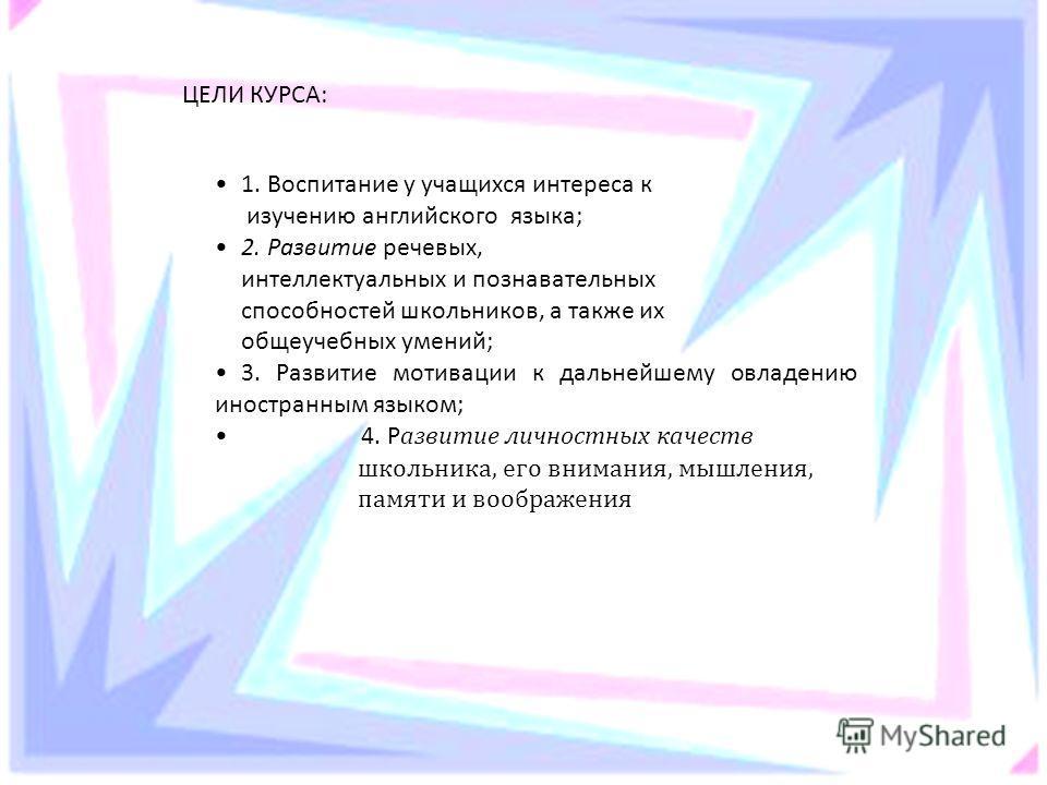 ЦЕЛИ КУРСА: 1. Воспитание у учащихся интереса к изучению английского языка; 2. Развитие речевых, интеллектуальных и познавательных способностей школьников, а также их общеучебных умений; 3. Развитие мотивации к дальнейшему овладению иностранным языко