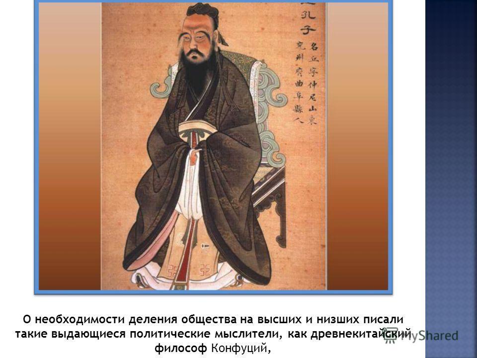 О необходимости деления общества на высших и низших писали такие выдающиеся политические мыслители, как древнекитайский философ Конфуций,