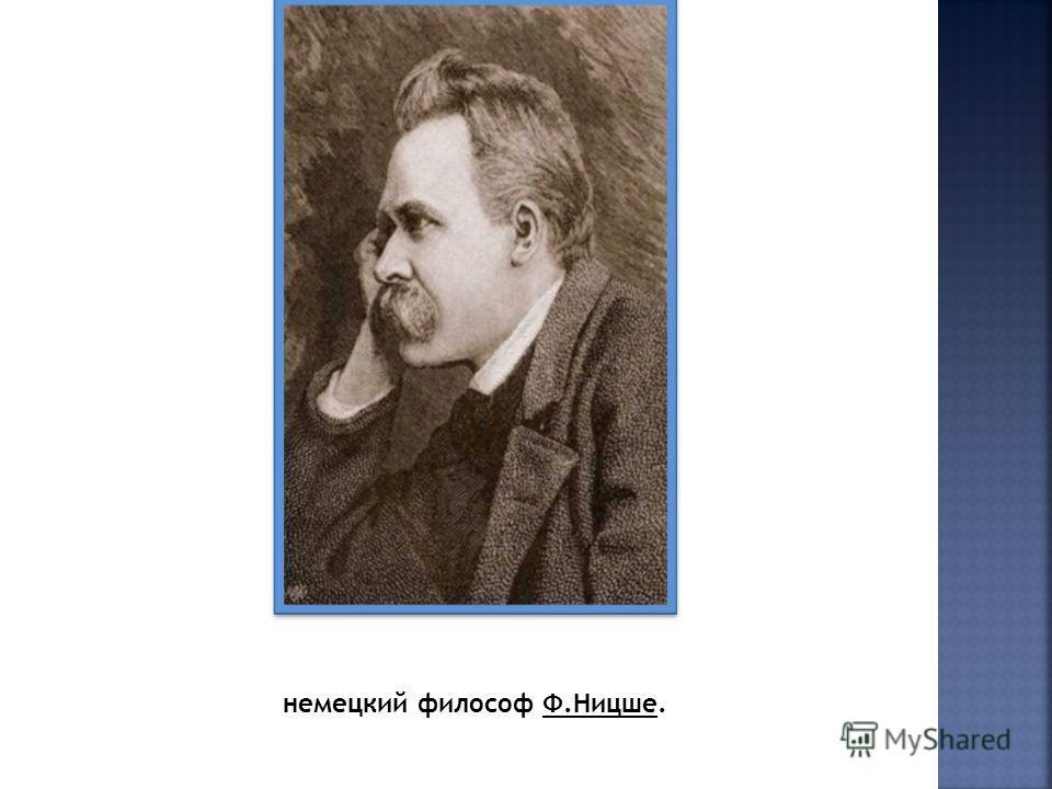 немецкий философ Ф.Ницше.