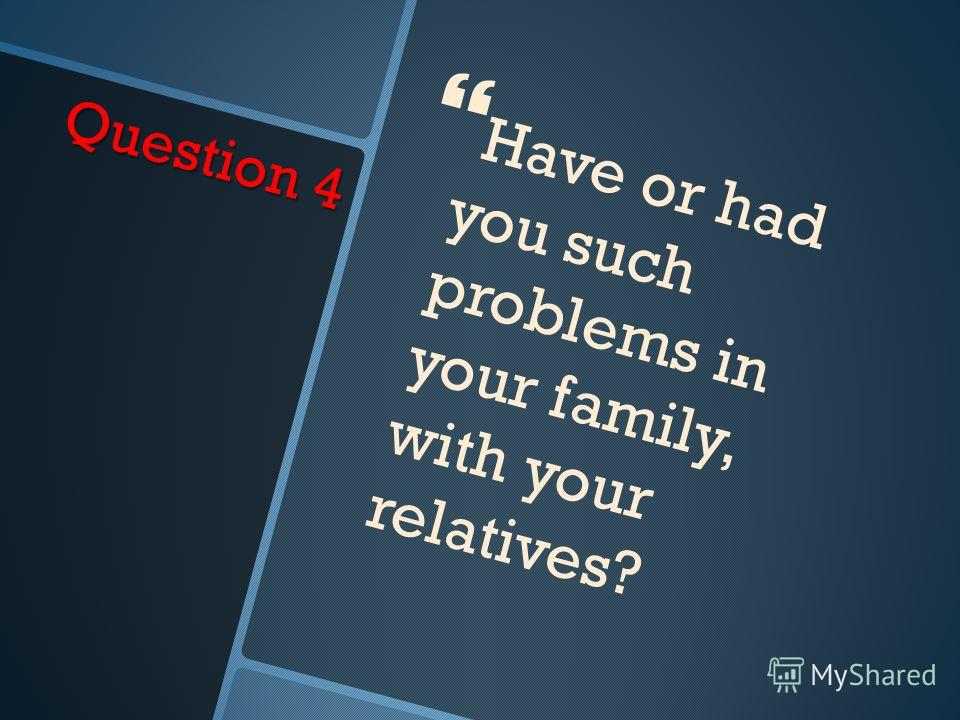 Question 4 Have or had you such problems in your family, with your relatives?