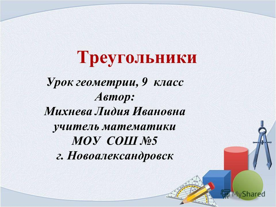 Треугольники Урок геометрии, 9 класс Автор: Михнева Лидия Ивановна учитель математики МОУ СОШ 5 г. Новоалександровск