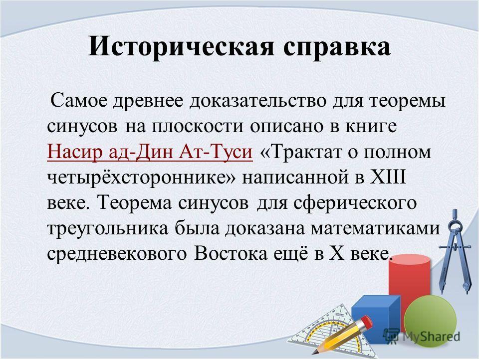 Историческая справка Самое древнее доказательство для теоремы синусов на плоскости описано в книге Насир ад-Дин Ат-Туси «Трактат о полном четырёхстороннике» написанной в XIII веке. Теорема синусов для сферического треугольника была доказана математик