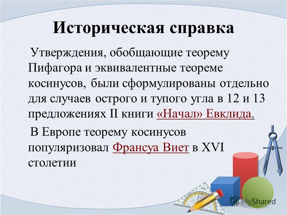Историческая справка Утверждения, обобщающие теорему Пифагора и эквивалентные теореме косинусов, были сформулированы отдельно для случаев острого и тупого угла в 12 и 13 предложениях II книги «Начал» Евклида.«Начал» Евклида В Европе теорему косинусов