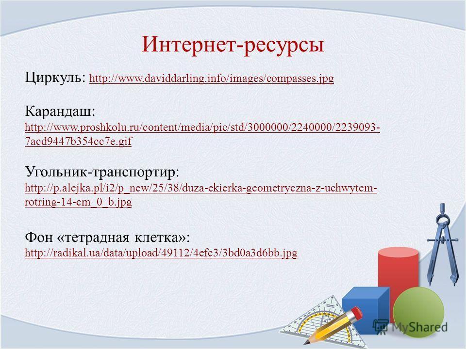 Интернет-ресурсы Циркуль: http://www.daviddarling.info/images/compasses.jpg http://www.daviddarling.info/images/compasses.jpg Карандаш: http://www.proshkolu.ru/content/media/pic/std/3000000/2240000/2239093- 7acd9447b354cc7e.gif http://www.proshkolu.r