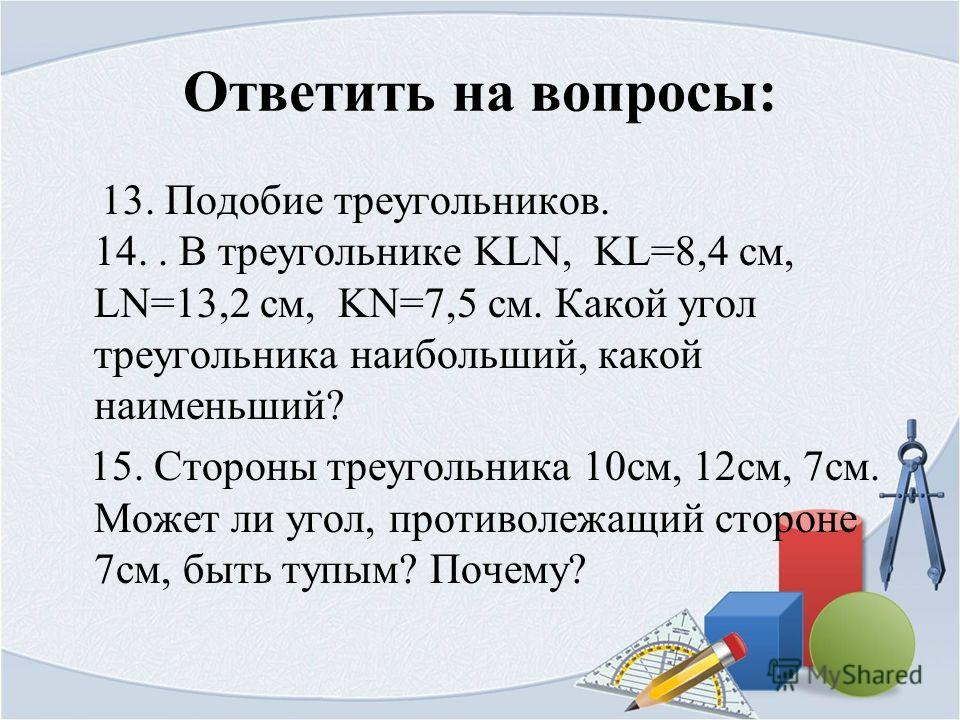 Ответить на вопросы: 13. Подобие треугольников. 14.. В треугольнике KLN, KL=8,4 cм, LN=13,2 см, KN=7,5 см. Какой угол треугольника наибольший, какой наименьший? 15. Стороны треугольника 10 см, 12 см, 7 см. Может ли угол, противолежащий стороне 7 см,