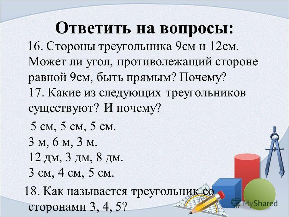 Ответить на вопросы: 16. Стороны треугольника 9 см и 12 см. Может ли угол, противолежащий стороне равной 9 см, быть прямым? Почему? 17. Какие из следующих треугольников существуют? И почему? 5 см, 5 см, 5 см. 3 м, 6 м, 3 м. 12 дм, 3 дм, 8 дм. 3 см, 4