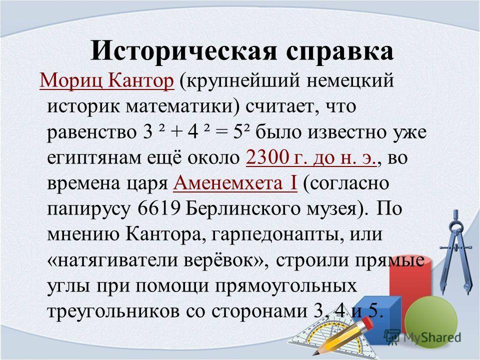 Историческая справка Мориц Кантор (крупнейший немецкий историк математики) считает, что равенство 3 ² + 4 ² = 5² было известно уже египтянам ещё около 2300 г. до н. э., во времена царя Аменемхета I (согласно папирусу 6619 Берлинского музея). По мнени