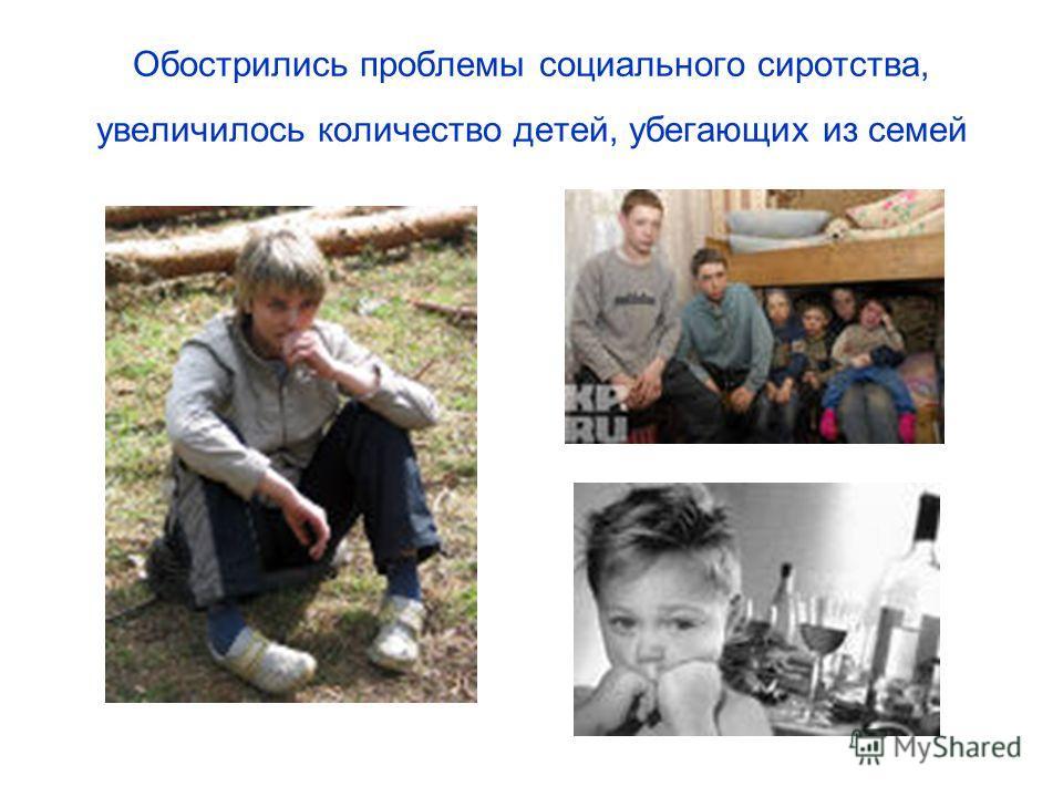 Обострились проблемы социального сиротства, увеличилось количество детей, убегающих из семей