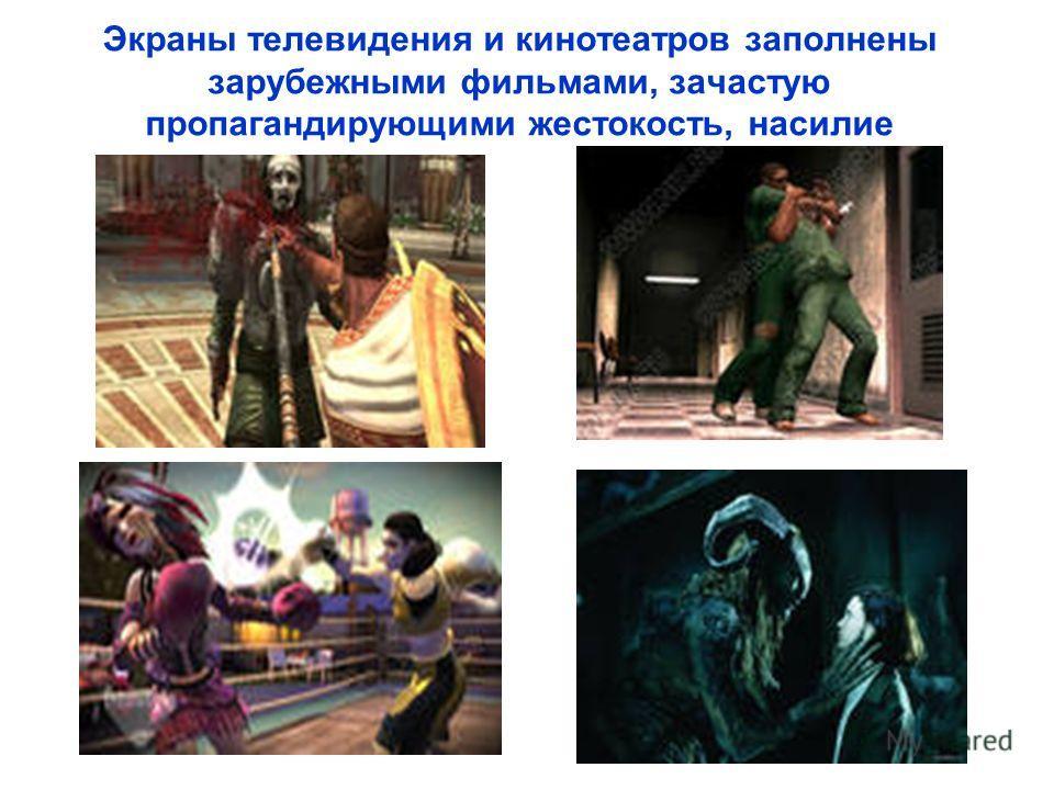 Экраны телевидения и кинотеатров заполнены зарубежными фильмами, зачастую пропагандирующими жестокость, насилие
