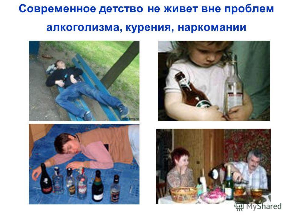 Современное детство не живет вне проблем алкоголизма, курения, наркомании