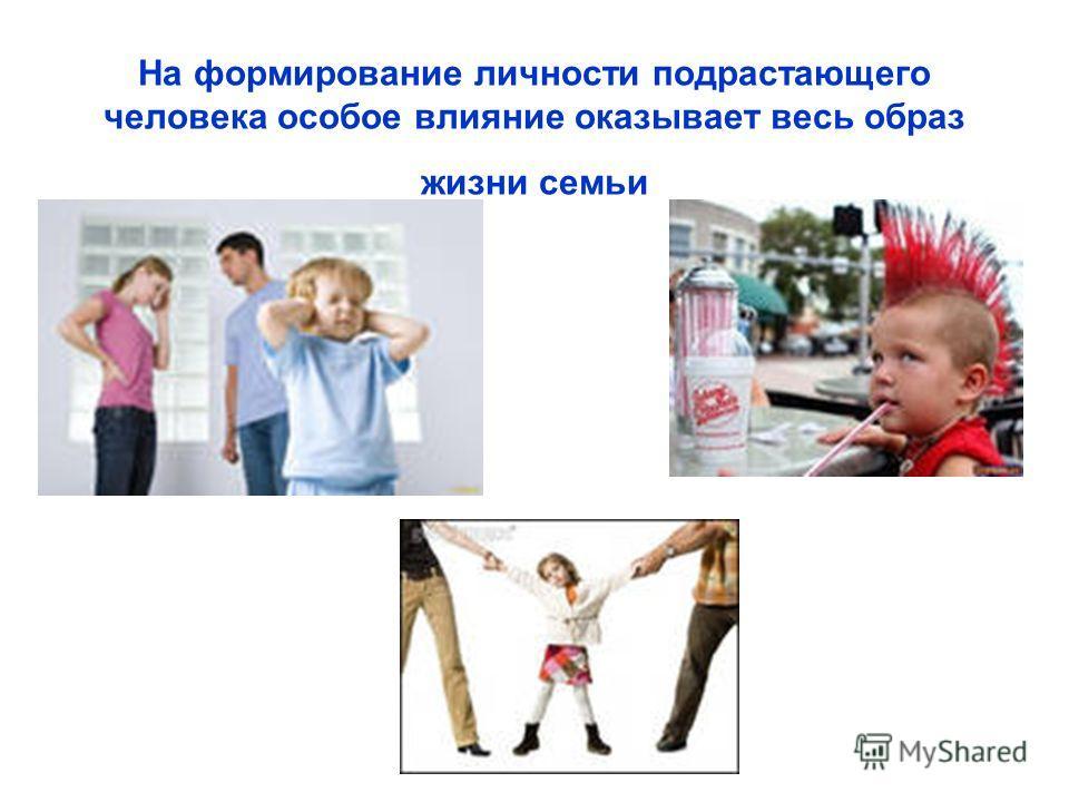На формирование личности подрастающего человека особое влияние оказывает весь образ жизни семьи
