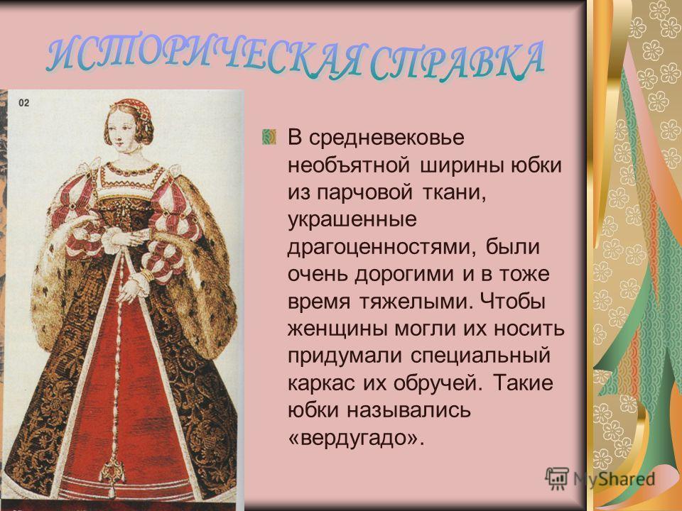 В средневековье необъятной ширины юбки из парчовой ткани, украшенные драгоценностями, были очень дорогими и в тоже время тяжелыми. Чтобы женщины могли их носить придумали специальный каркас их обручей. Такие юбки назывались «вердугадо».