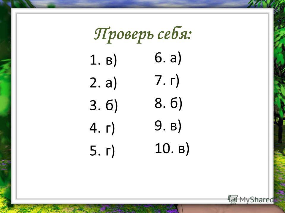 Проверь себя: 1.в) 2.а) 3.б) 4.г) 5.г) 6. а) 7. г) 8. б) 9. в) 10. в)