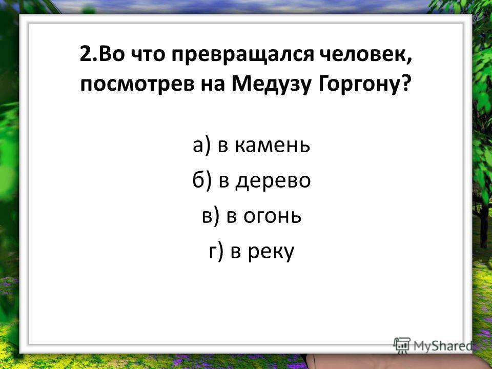 2. Во что превращался человек, посмотрев на Медузу Горгону? а) в камень б) в дерево в) в огонь г) в реку