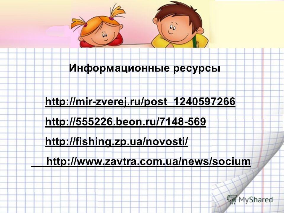 Информационные ресурсы http://mir-zverej.ru/post_1240597266 http://555226.beon.ru/7148-569 http://fishing.zp.ua/novosti/ http://www.zavtra.com.ua/news/socium