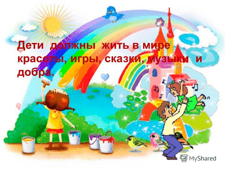 Дети должны жить в мире красоты, игры, сказки, музыки и добра.