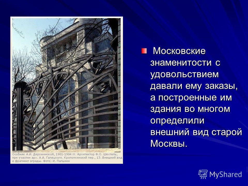 Московские знаменитости с удовольствием давали ему заказы, а построенные им здания во многом определили внешний вид старой Москвы. Московские знаменитости с удовольствием давали ему заказы, а построенные им здания во многом определили внешний вид ста