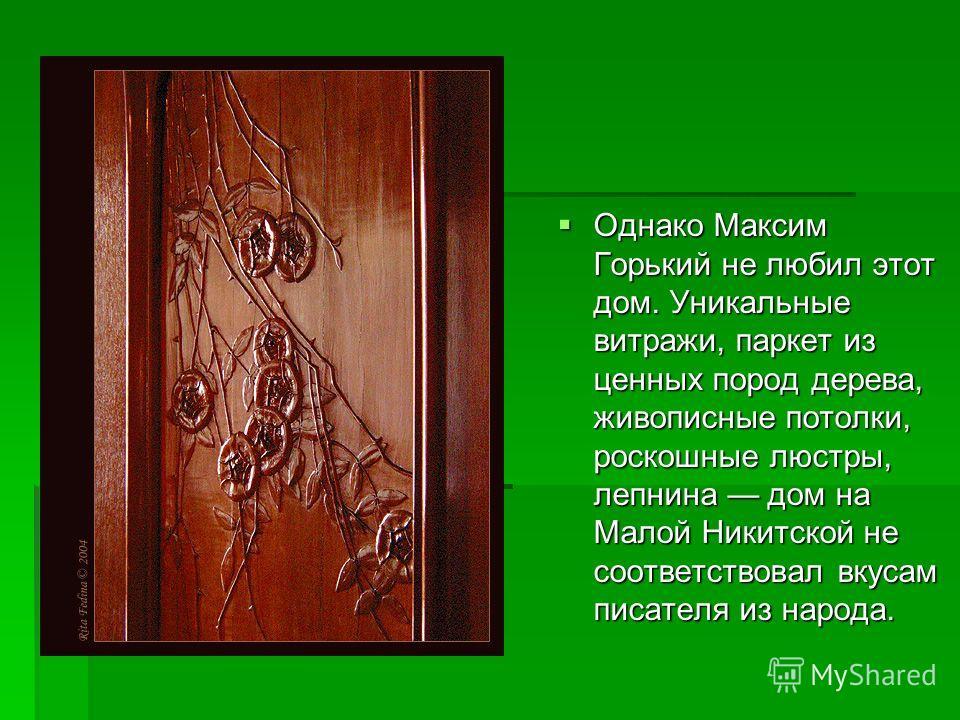 Однако Максим Горький не любил этот дом. Уникальные витражи, паркет из ценных пород дерева, живописные потолки, роскошные люстры, лепнина дом на Малой Никитской не соответствовал вкусам писателя из народа. Однако Максим Горький не любил этот дом. Уни