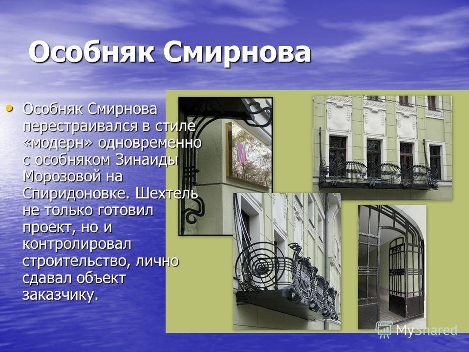 Особняк Смирнова Особняк Смирнова перестраивался в стиле «модерн» одновременно с особняком Зинаиды Морозовой на Спиридоновке. Шехтель не только готовил проект, но и контролировал строительство, лично сдавал объект заказчику. Особняк Смирнова перестра