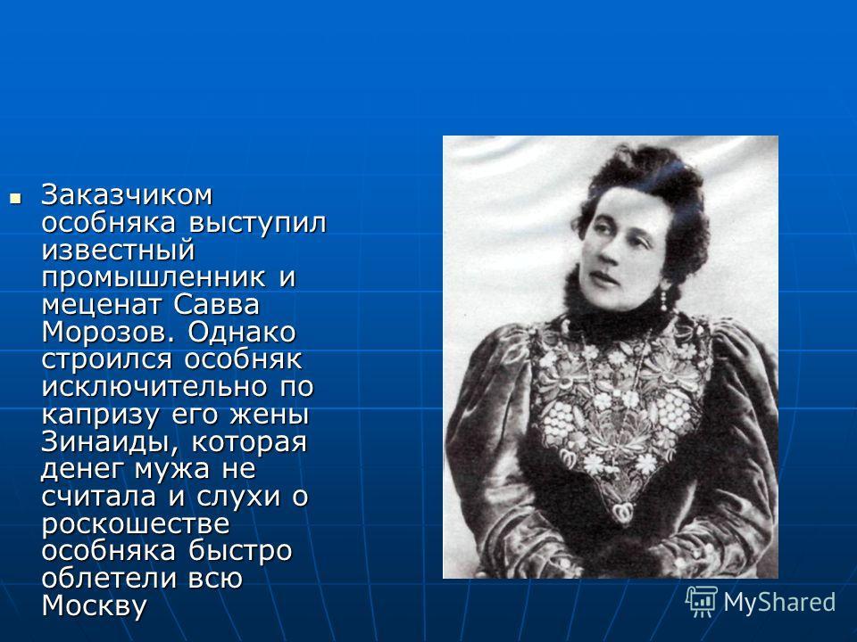 Заказчиком особняка выступил известный промышленник и меценат Савва Морозов. Однако строился особняк исключительно по капризу его жены Зинаиды, которая денег мужа не считала и слухи о роскошестве особняка быстро облетели всю Москву Заказчиком особняк