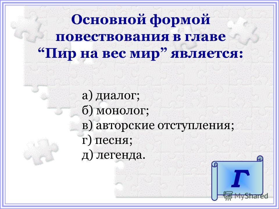 а) диалог; б) монолог; в) авторские отступления; г) песня; д) легенда. Основной формой повествования в главе Пир на вес мир является: Г