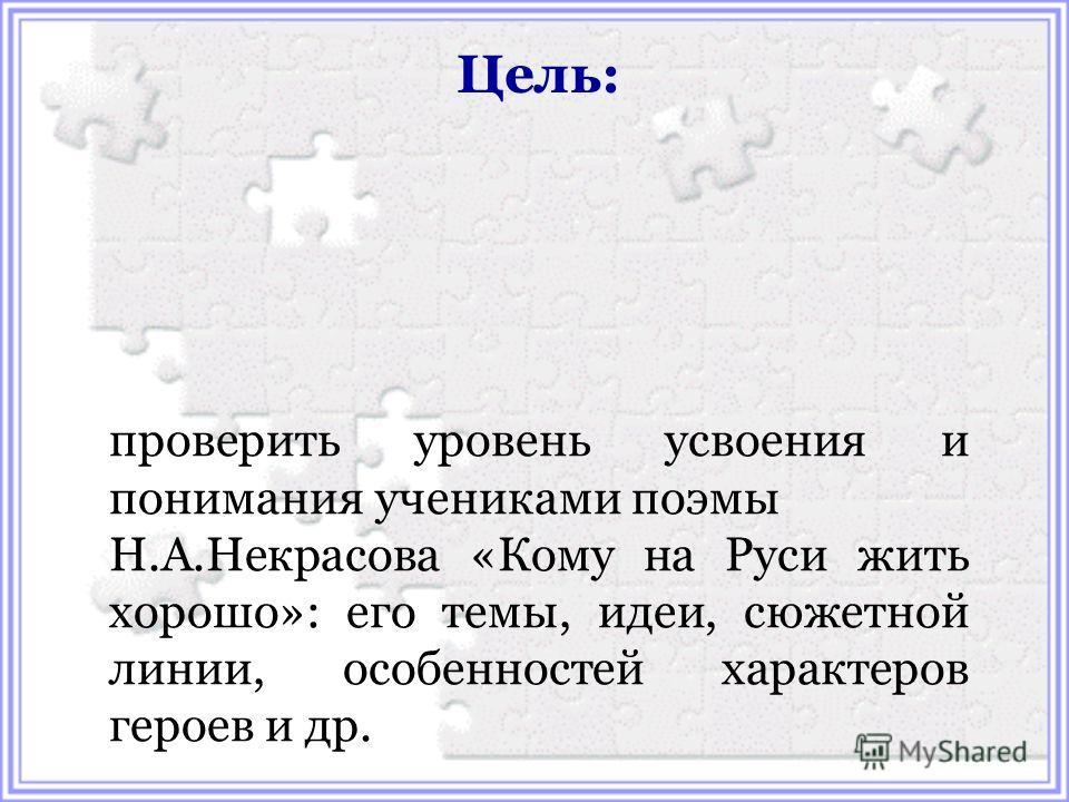 Цель: проверить уровень усвоения и понимания учениками поэмы Н.А.Некрасова «Кому на Руси жить хорошо»: его темы, идеи, сюжетной линии, особенностей характеров героев и др.