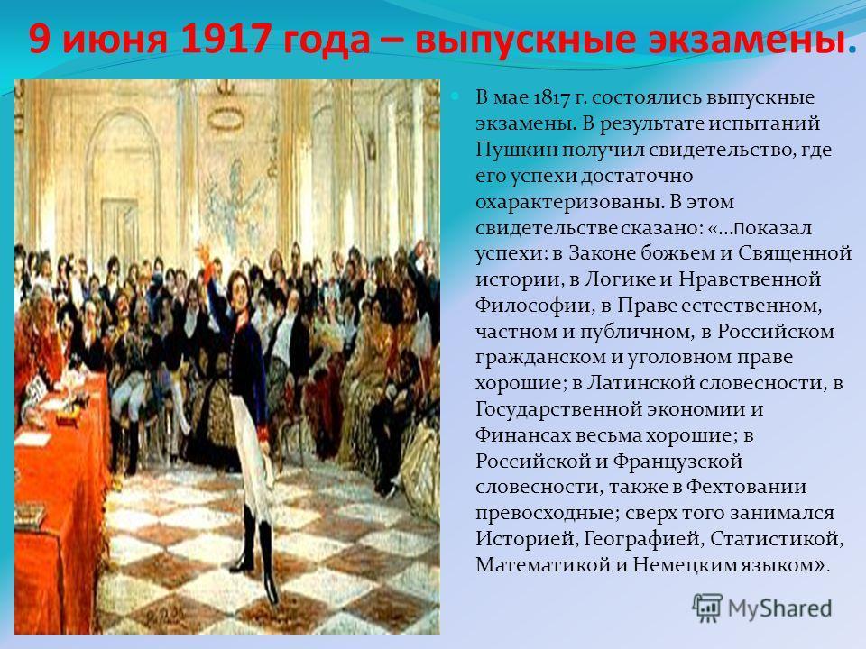 9 июня 1917 года – выпускные экзамены. В мае 1817 г. состоялись выпускные экзамены. В результате испытаний Пушкин получил свидетельство, где его успехи достаточно охарактеризованы. В этом свидетельстве сказано: «… п оказал успехи: в Законе божьем и С