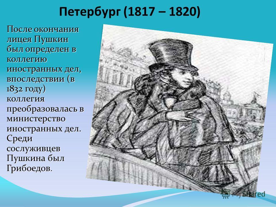 Петербург (1817 – 1820) После окончания лицея Пушкин был определен в коллегию иностранных дел, впоследствии (в 1832 году) коллегия преобразовалась в министерство иностранных дел. Среди сослуживцев Пушкина был Грибоедов.