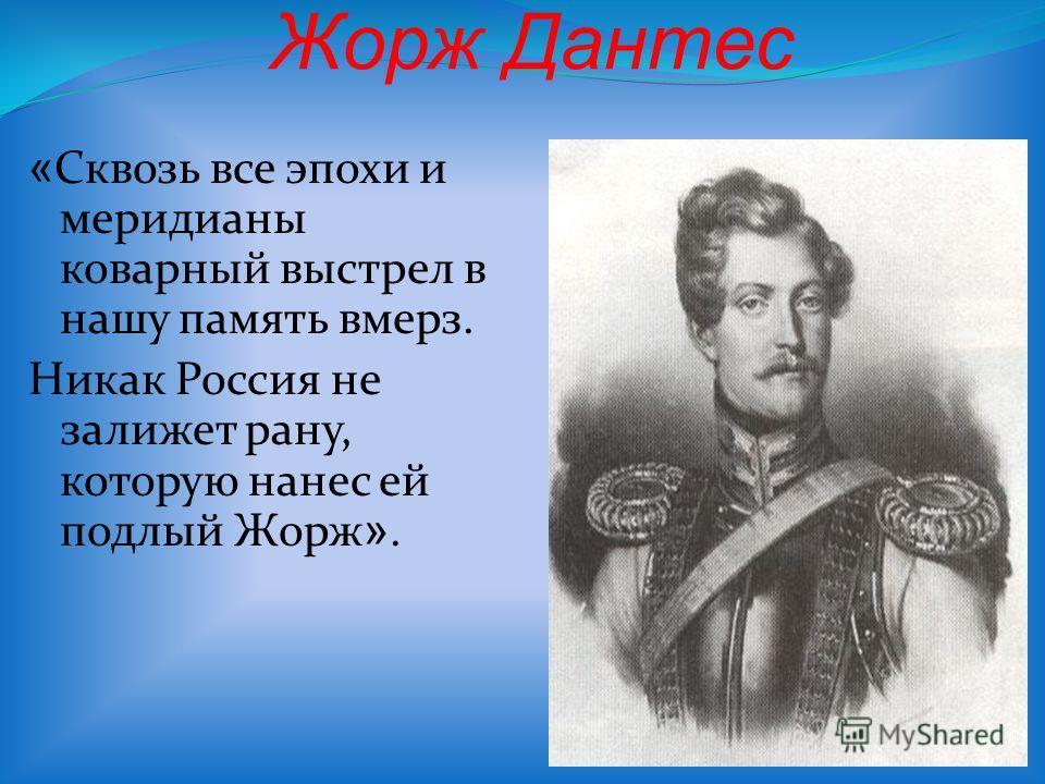 « Сквозь все эпохи и меридианы коварный выстрел в нашу память вмерз. Никак Россия не залижет рану, которую нанес ей подлый Жорж ».