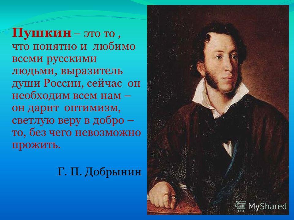 Пушкин – это то, что понятно и любимо всеми русскими людьми, выразитель души России, сейчас он необходим всем нам – он дарит оптимизм, светлую веру в добро – то, без чего невозможно прожить. Г. П. Добрынин