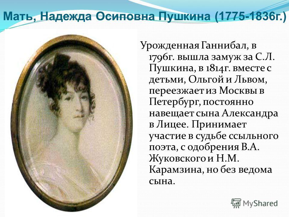Урожденная Ганнибал, в 1796 г. вышла замуж за С.Л. Пушкина, в 1814 г. вместе с детьми, Ольгой и Львом, переезжает из Москвы в Петербург, постоянно навещает сына Александра в Лицее. Принимает участие в судьбе ссыльного поэта, с одобрения В.А. Жуковско