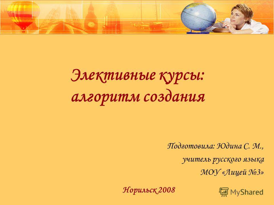Элективные курсы: алгоритм создания Подготовила: Юдина С. М., учитель русского языка МОУ «Лицей 3» Норильск 2008