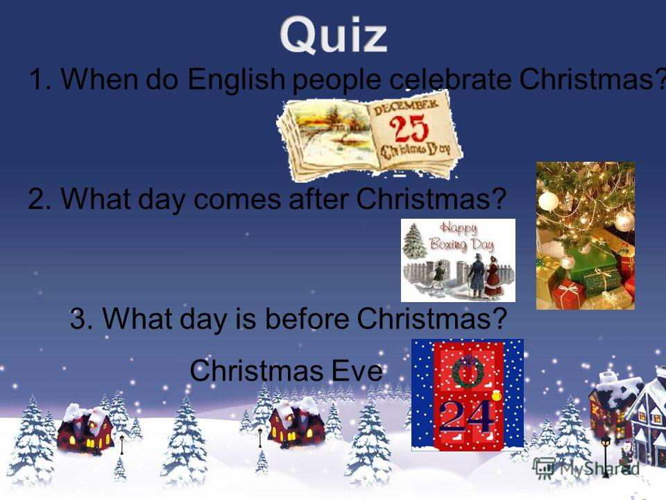 1. When do English people celebrate Christmas? 2. What day comes after Christmas? 3. What day is before Christmas? Christmas Eve