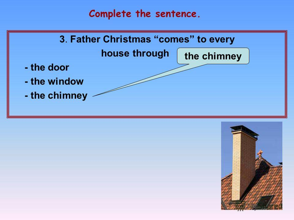 3. Father Christmas comes to every house through … - the door - the window - the chimney Complete the sentence. the chimney