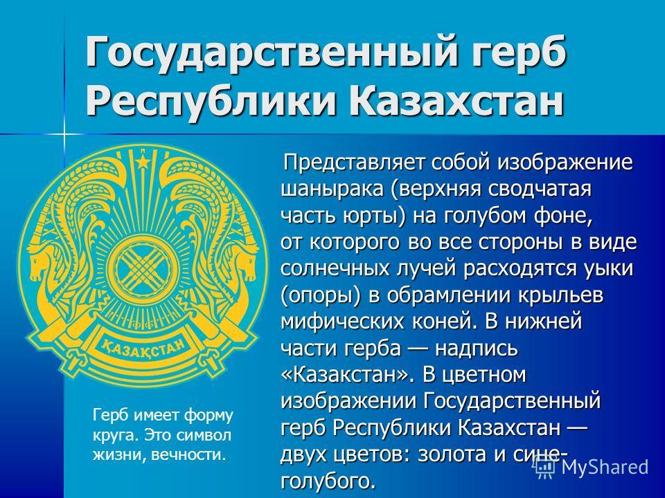 Государственный герб Республики Казахстан Представляет собой изображение шанырака (верхняя сводчатая часть юрты) на голубом фоне, от которого во все стороны в виде солнечных лучей расходятся уыки (опоры) в обрамлении крыльев мифических коней. В нижне